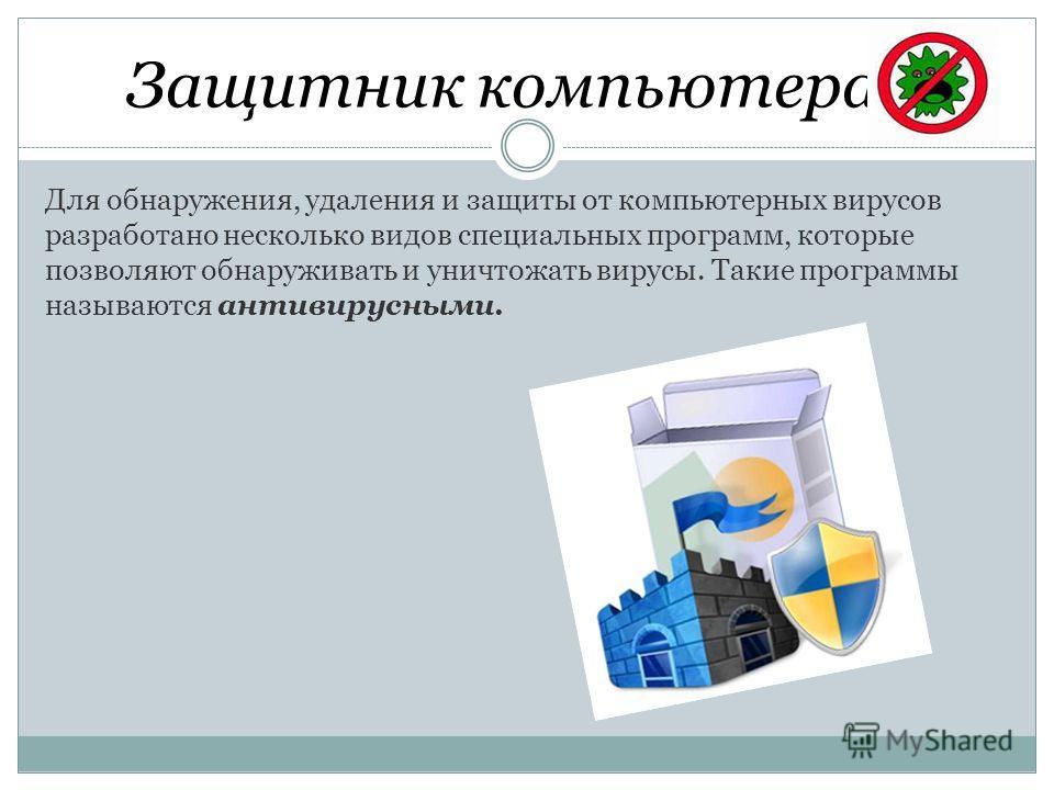 Защитник компьютера Для обнаружения, удаления и защиты от компьютерных вирусов разработано несколько видов специальных программ, которые позволяют обнаруживать и уничтожать вирусы. Такие программы называются антивирусными.