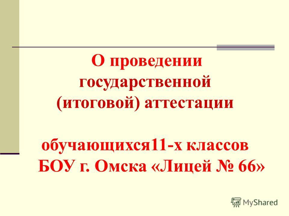 О проведении государственной (итоговой) аттестации обучающихся11-х классов БОУ г. Омска «Лицей 66»