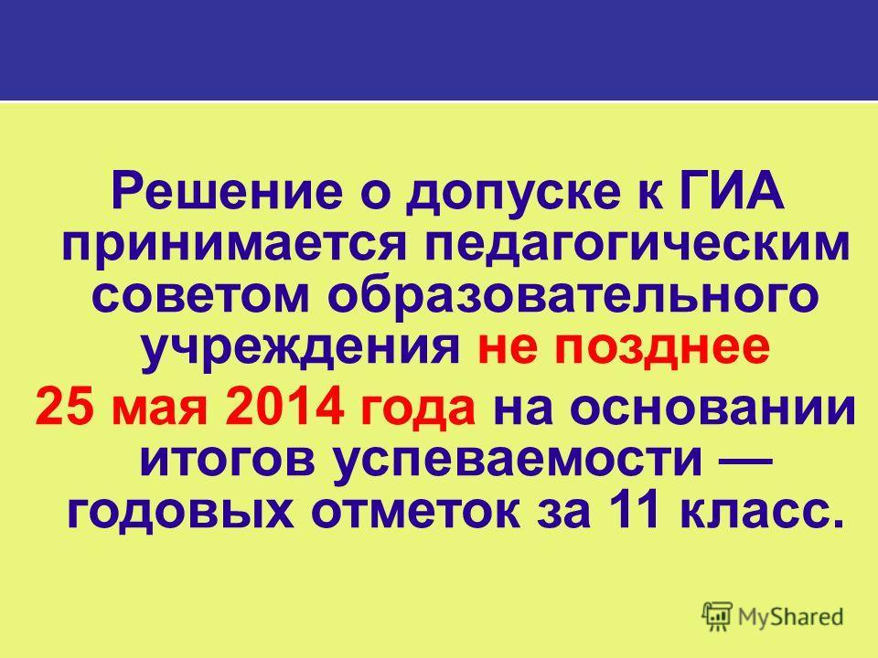 Решение о допуске к ГИА принимается педагогическим советом образовательного учреждения не позднее 25 мая 2014 года на основании итогов успеваемости годовых отметок за 11 класс.