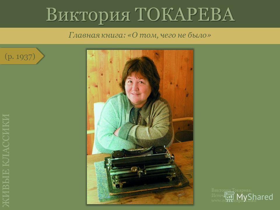 Главная книга: «О том, чего не было» (р. 1937) Виктория ТОКАРЕВА Виктория Токарева. Источник: www.russianspain.com ЖИВЫЕ КЛАССИКИ