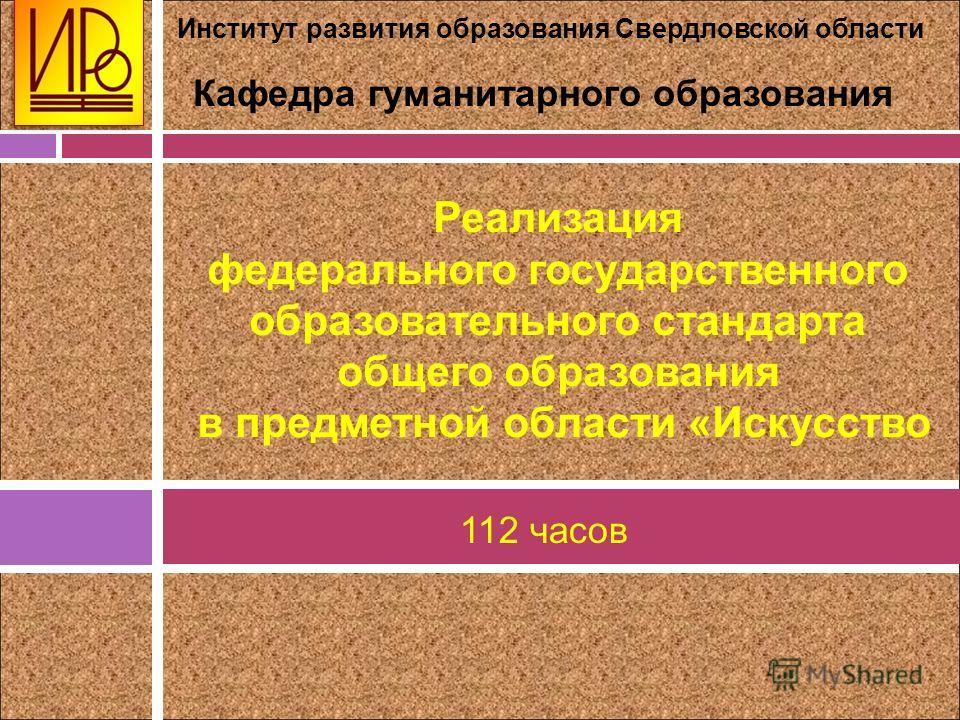 Институт развития образования Свердловской области Кафедра гуманитарного образования Реализация федерального государственного образовательного стандарта общего образования в предметной области «Искусство 112 часов