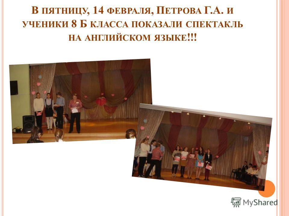 В ПЯТНИЦУ, 14 ФЕВРАЛЯ, П ЕТРОВА Г.А. И УЧЕНИКИ 8 Б КЛАССА ПОКАЗАЛИ СПЕКТАКЛЬ НА АНГЛИЙСКОМ ЯЗЫКЕ !!!