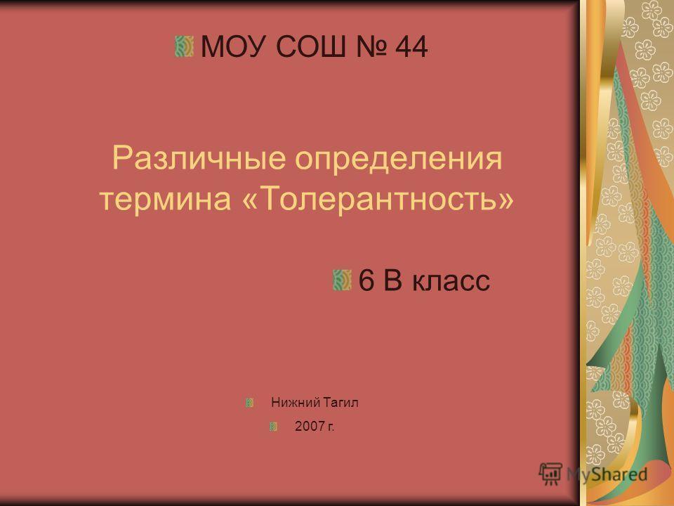 Различные определения термина «Толерантность» МОУ СОШ 44 Нижний Тагил 2007 г. 6 В класс