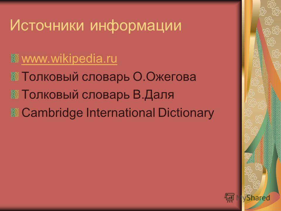 Источники информации www.wikipedia.ru Толковый словарь О.Ожегова Толковый словарь В.Даля Cambridge International Dictionary