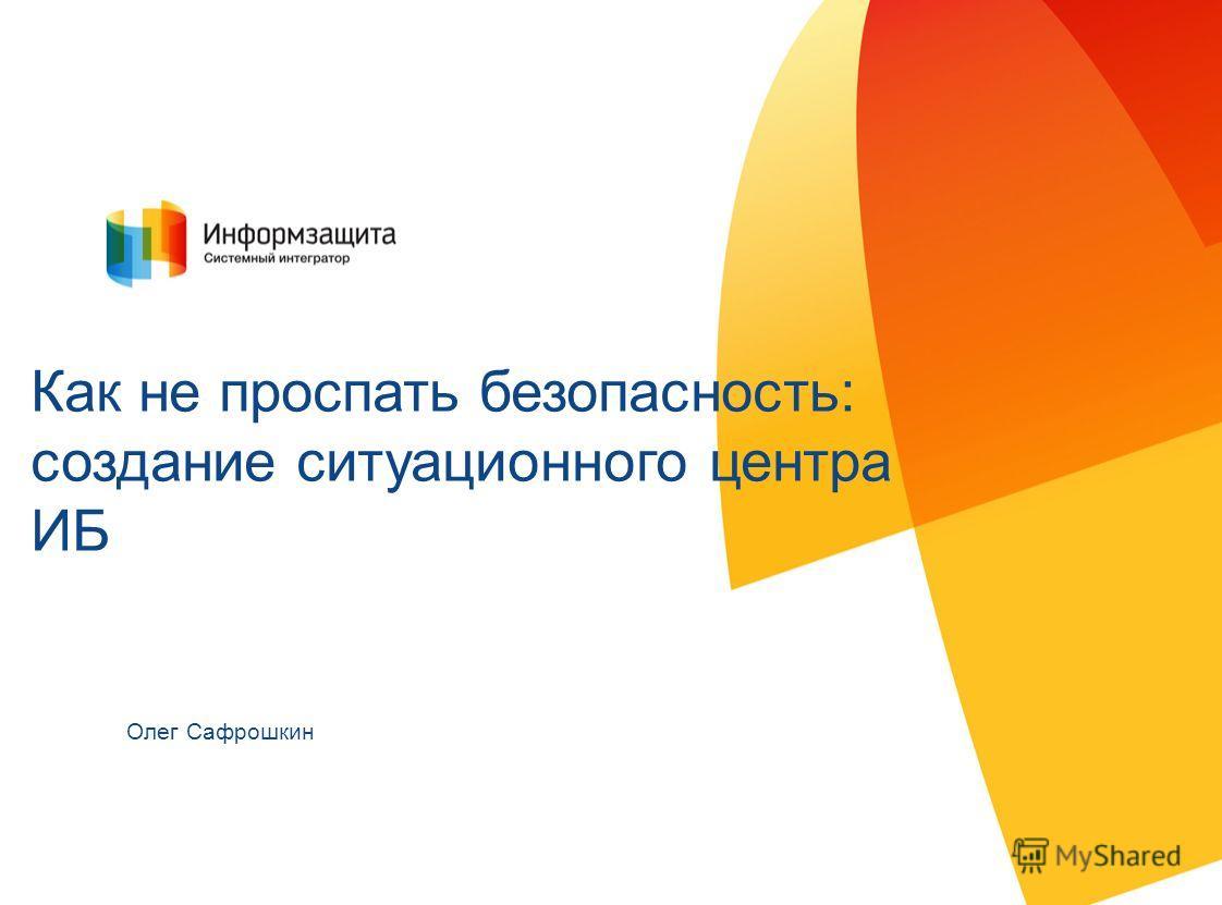 Автор должность Как не проспать безопасность: создание ситуационного центра ИБ Олег Сафрошкин