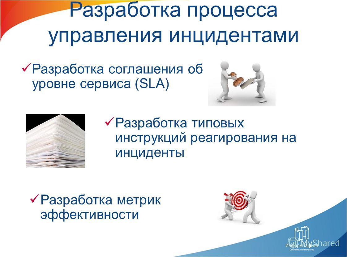 Разработка процесса управления инцидентами Разработка соглашения об уровне сервиса (SLA) Разработка метрик эффективности Разработка типовых инструкций реагирования на инциденты
