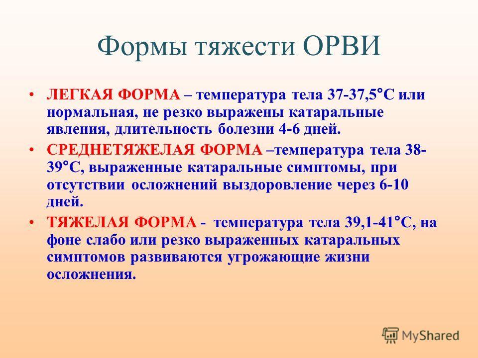 Формы тяжести ОРВИ ЛЕГКАЯ ФОРМА – температура тела 37-37,5°С или нормальная, не резко выражены катаральные явления, длительность болезни 4-6 дней. СРЕДНЕТЯЖЕЛАЯ ФОРМА –температура тела 38- 39°С, выраженные катаральные симптомы, при отсутствии осложне