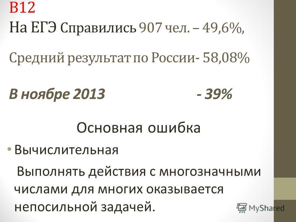 В12 На ЕГЭ Справились 907 чел. – 49,6%, Средний результат по России- 58,08% В ноябре 2013 - 39% Основная ошибка Вычислительная Выполнять действия с многозначными числами для многих оказывается непосильной задачей.