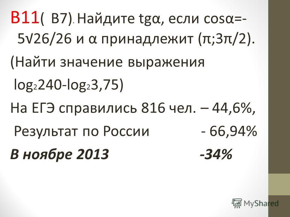 В11 ( В7). Найдите tgα, если cosα=- 526/26 и α принадлежит (π;3π/2). (Найти значение выражения log 2 240-log 2 3,75) На ЕГЭ справились 816 чел. – 44,6%, Результат по России - 66,94% В ноябре 2013 -34%