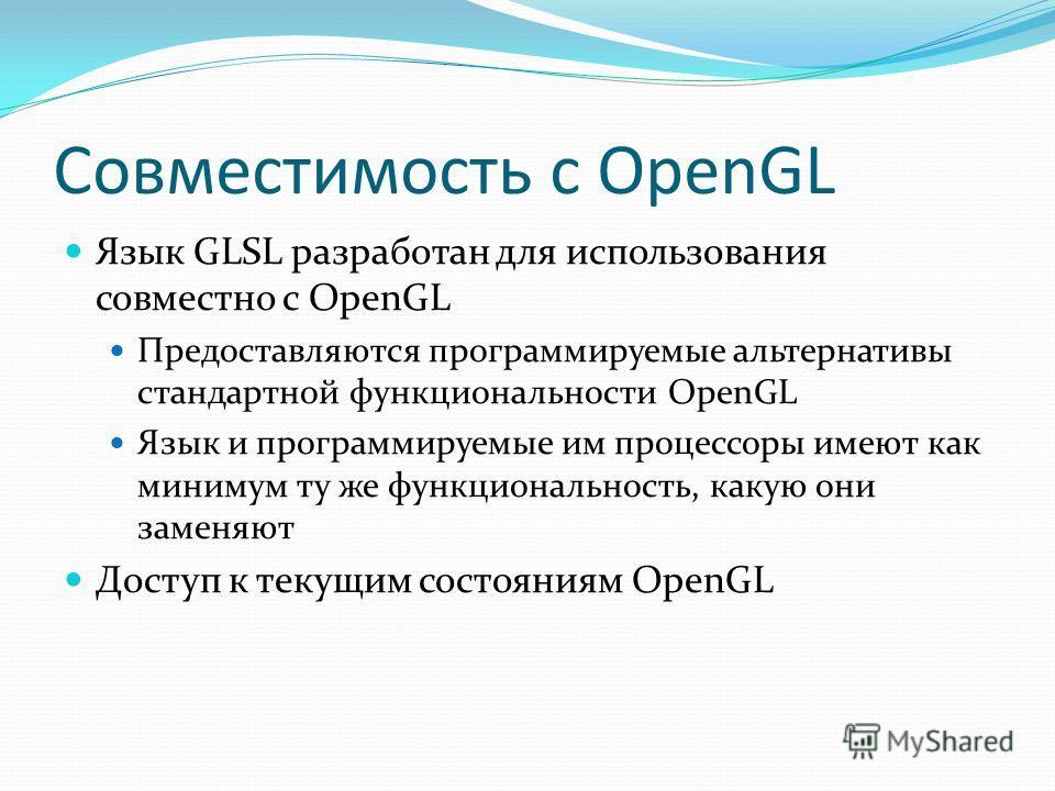 Совместимость с OpenGL Язык GLSL разработан для использования совместно с OpenGL Предоставляются программируемые альтернативы стандартной функциональности OpenGL Язык и программируемые им процессоры имеют как минимум ту же функциональность, какую они
