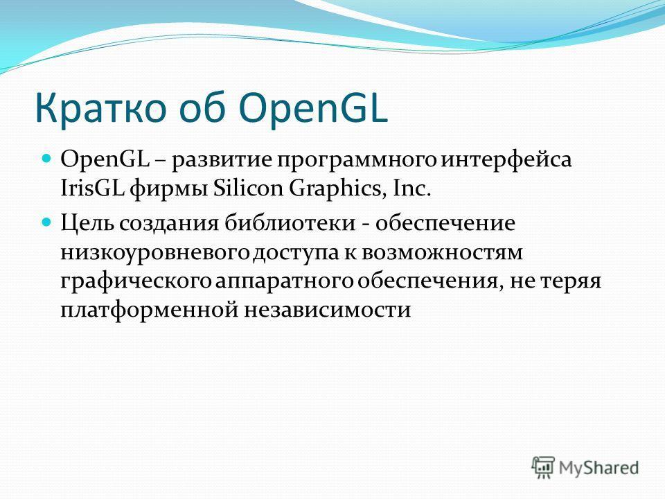Кратко об OpenGL OpenGL – развитие программного интерфейса IrisGL фирмы Silicon Graphics, Inc. Цель создания библиотеки - обеспечение низкоуровневого доступа к возможностям графического аппаратного обеспечения, не теряя платформенной независимости