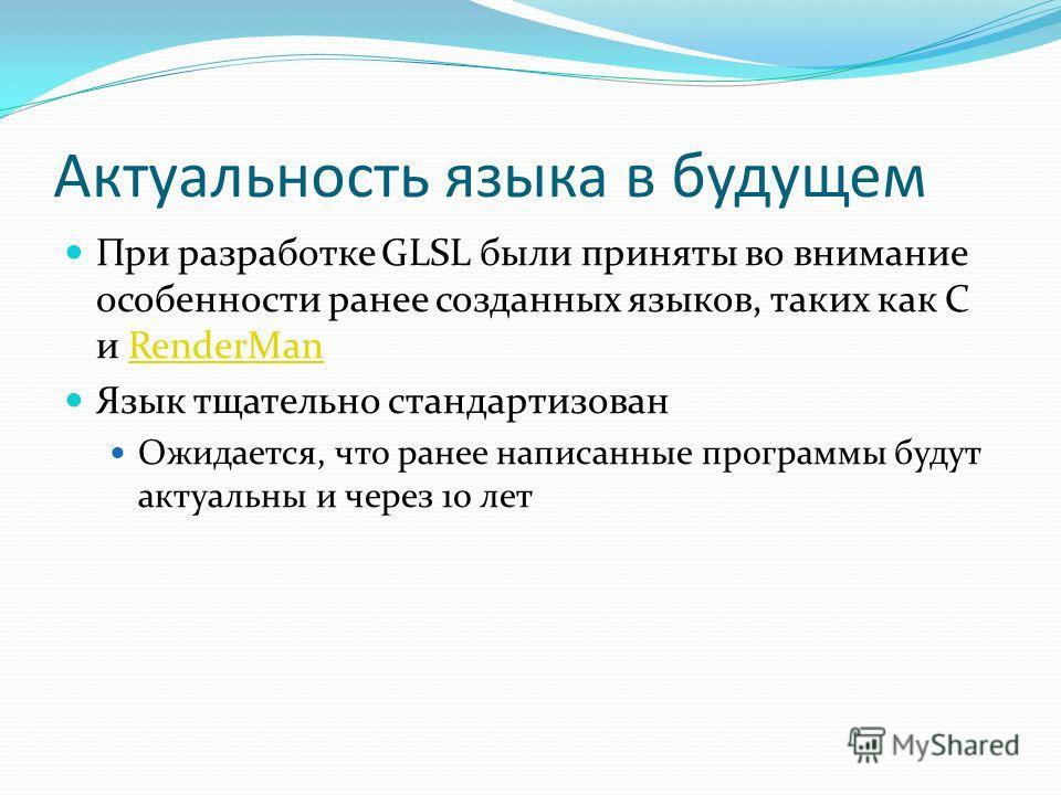 Актуальность языка в будущем При разработке GLSL были приняты во внимание особенности ранее созданных языков, таких как C и RenderManRenderMan Язык тщательно стандартизован Ожидается, что ранее написанные программы будут актуальны и через 10 лет