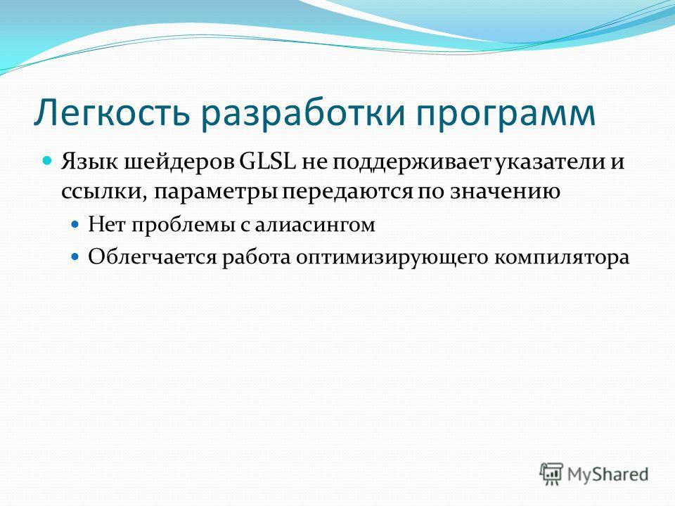 Легкость разработки программ Язык шейдеров GLSL не поддерживает указатели и ссылки, параметры передаются по значению Нет проблемы с алиасингом Облегчается работа оптимизирующего компилятора