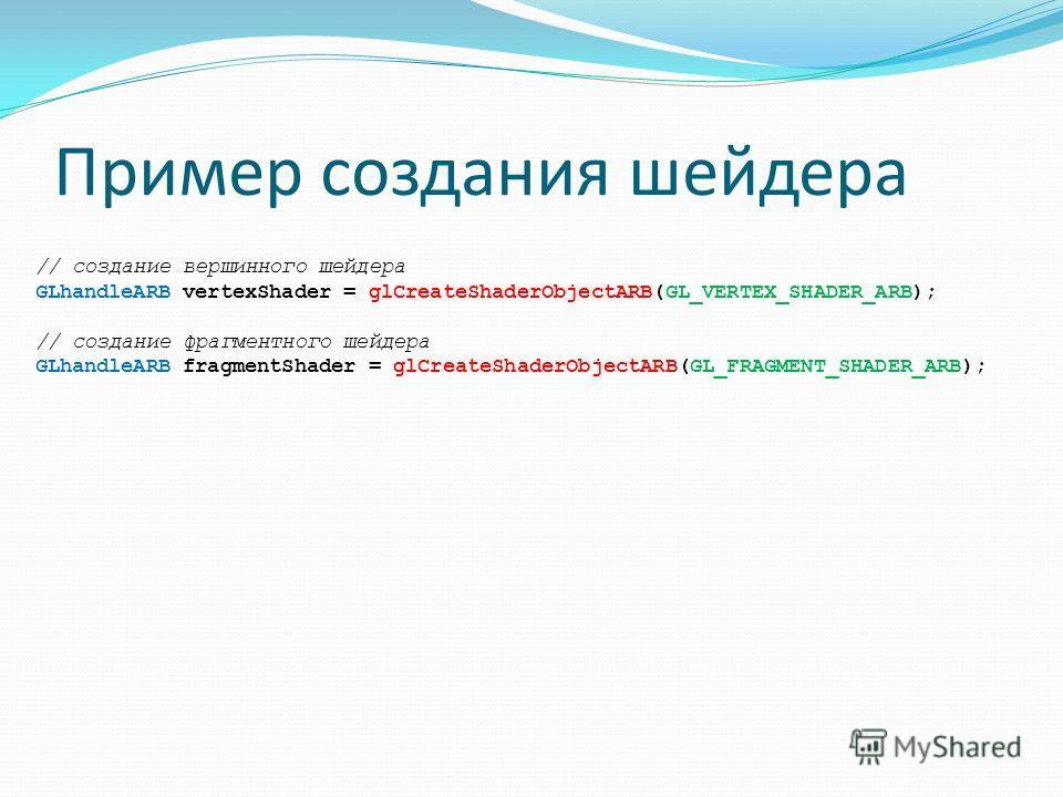 Пример создания шейдера // создание вершинного шейдера GLhandleARB vertexShader = glCreateShaderObjectARB(GL_VERTEX_SHADER_ARB); // создание фрагментного шейдера GLhandleARB fragmentShader = glCreateShaderObjectARB(GL_FRAGMENT_SHADER_ARB);