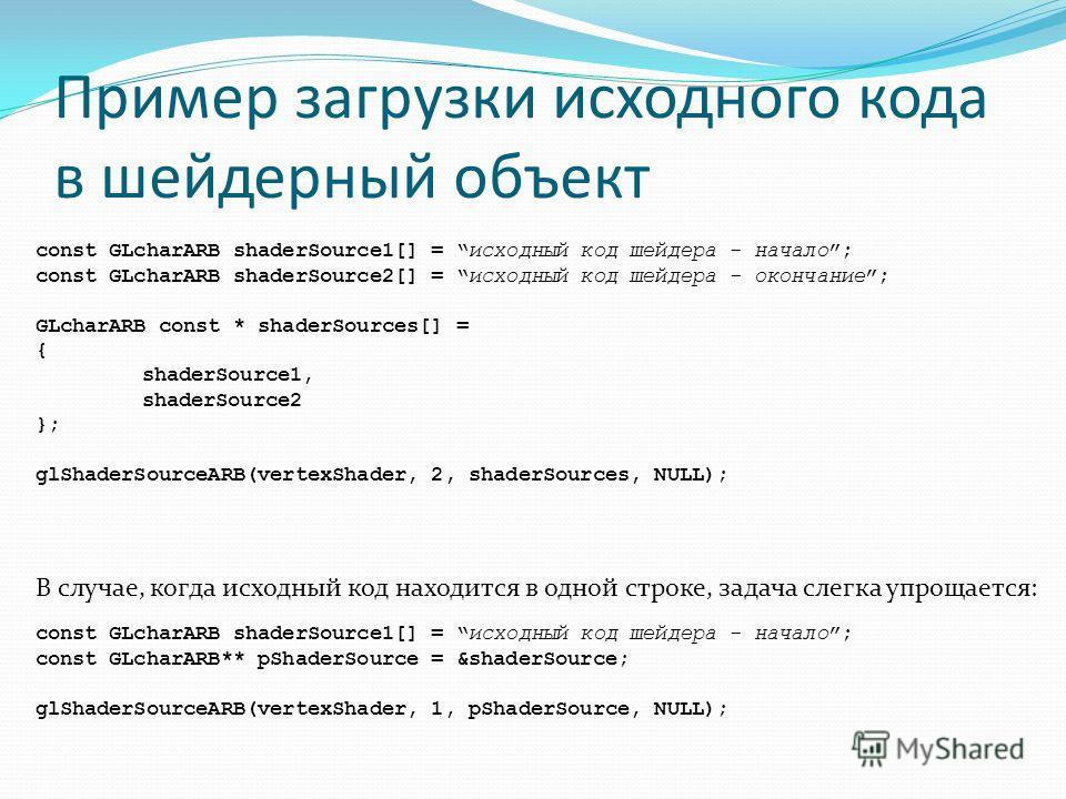Пример загрузки исходного кода в шейдерный объект const GLcharARB shaderSource1[] = исходный код шейдера - начало; const GLcharARB shaderSource2[] = исходный код шейдера - окончание; GLcharARB const * shaderSources[] = { shaderSource1, shaderSource2