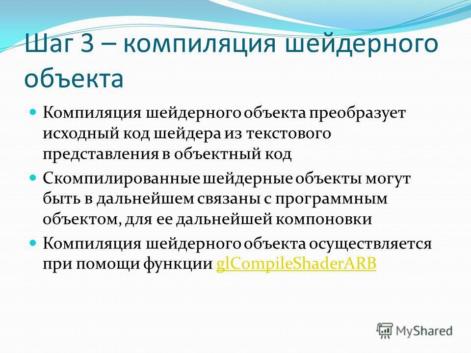 Шаг 3 – компиляция шейдерного объекта Компиляция шейдерного объекта преобразует исходный код шейдера из текстового представления в объектный код Скомпилированные шейдерные объекты могут быть в дальнейшем связаны с программным объектом, для ее дальней