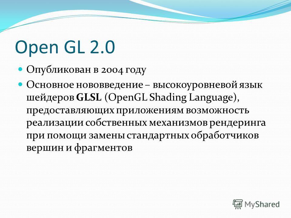 Open GL 2.0 Опубликован в 2004 году Основное нововведение – высокоуровневой язык шейдеров GLSL (OpenGL Shading Language), предоставляющих приложениям возможность реализации собственных механизмов рендеринга при помощи замены стандартных обработчиков