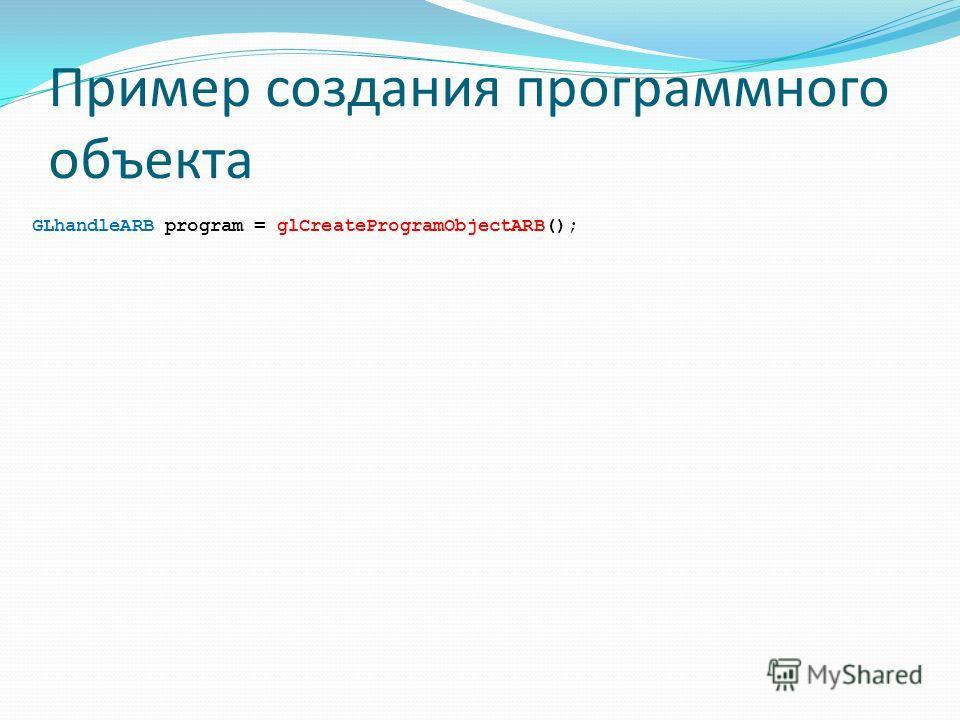 Пример создания программного объекта GLhandleARB program = glCreateProgramObjectARB();