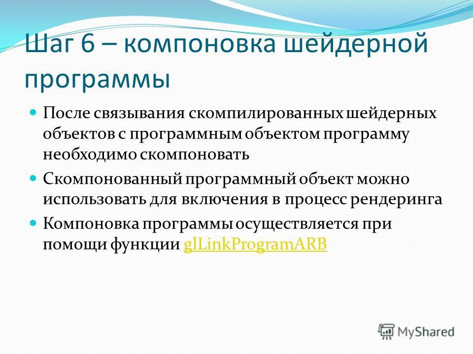 Шаг 6 – компоновка шейдерной программы После связывания скомпилированных шейдерных объектов с программным объектом программу необходимо скомпоновать Скомпонованный программный объект можно использовать для включения в процесс рендеринга Компоновка пр