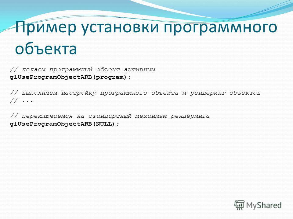 Пример установки программного объекта // делаем программный объект активным glUseProgramObjectARB(program); // выполняем настройку программного объекта и рендеринг объектов //... // переключаемся на стандартный механизм рендеринга glUseProgramObjectA