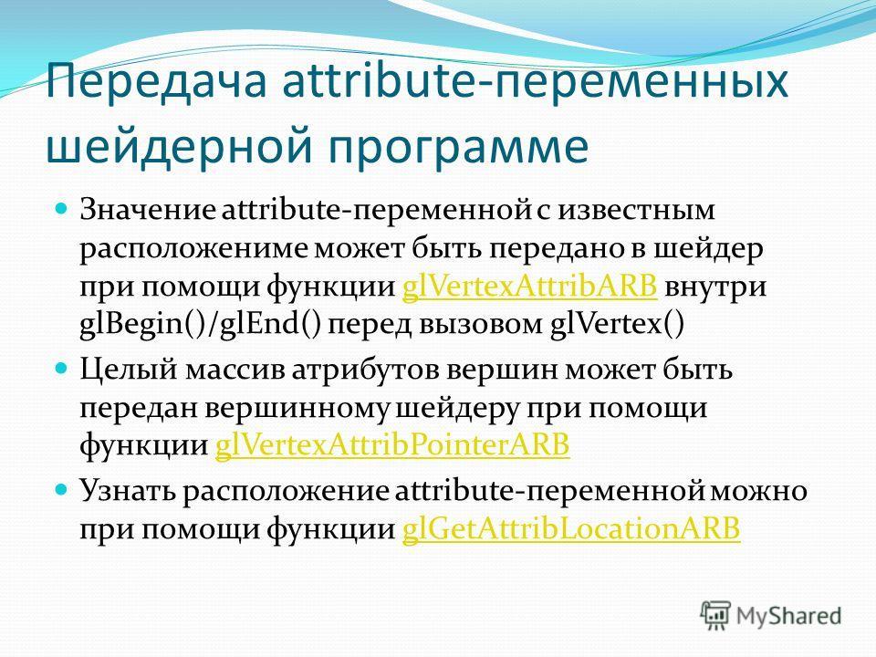 Передача attribute-переменных шейдерной программе Значение attribute-переменной с известным расположениме может быть передано в шейдер при помощи функции glVertexAttribARB внутри glBegin()/glEnd() перед вызовом glVertex()glVertexAttribARB Целый масси