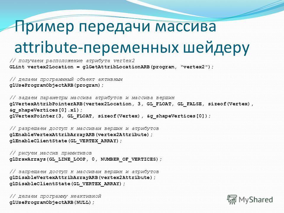 Пример передачи массива attribute-переменных шейдеру // получаем расположение атрибута vertex2 GLint vertex2Location = glGetAttribLocationARB(program,