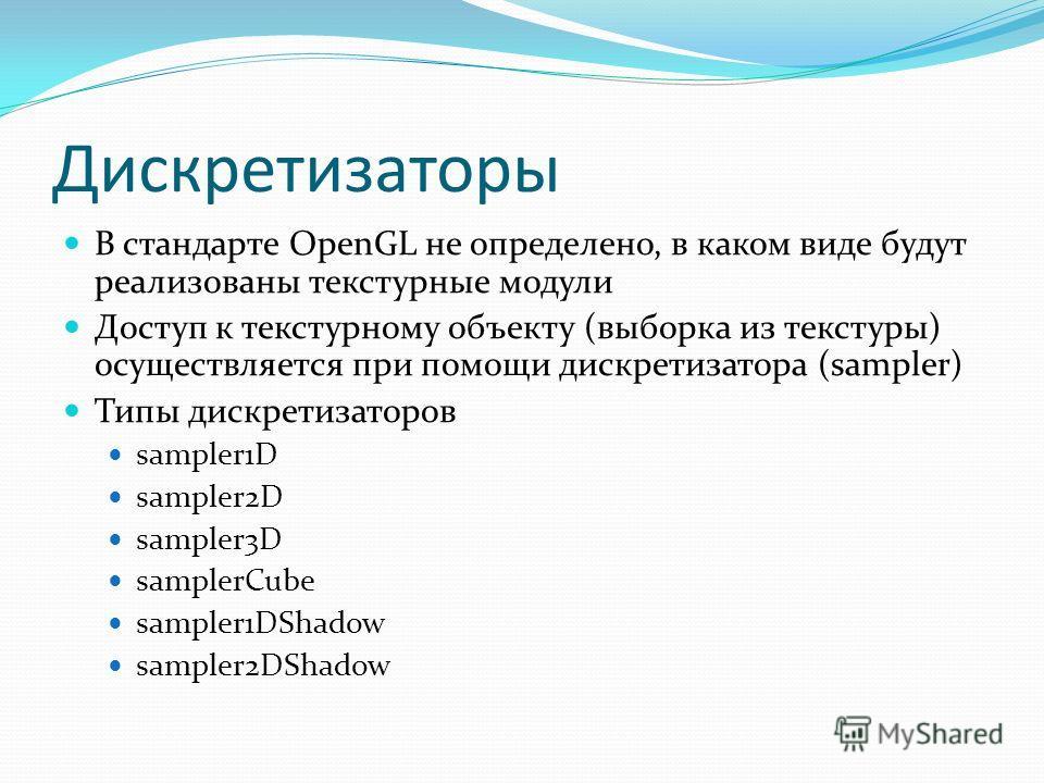 Дискретизаторы В стандарте OpenGL не определено, в каком виде будут реализованы текстурные модули Доступ к текстурному объекту (выборка из текстуры) осуществляется при помощи дискретизатора (sampler) Типы дискретизаторов sampler1D sampler2D sampler3D