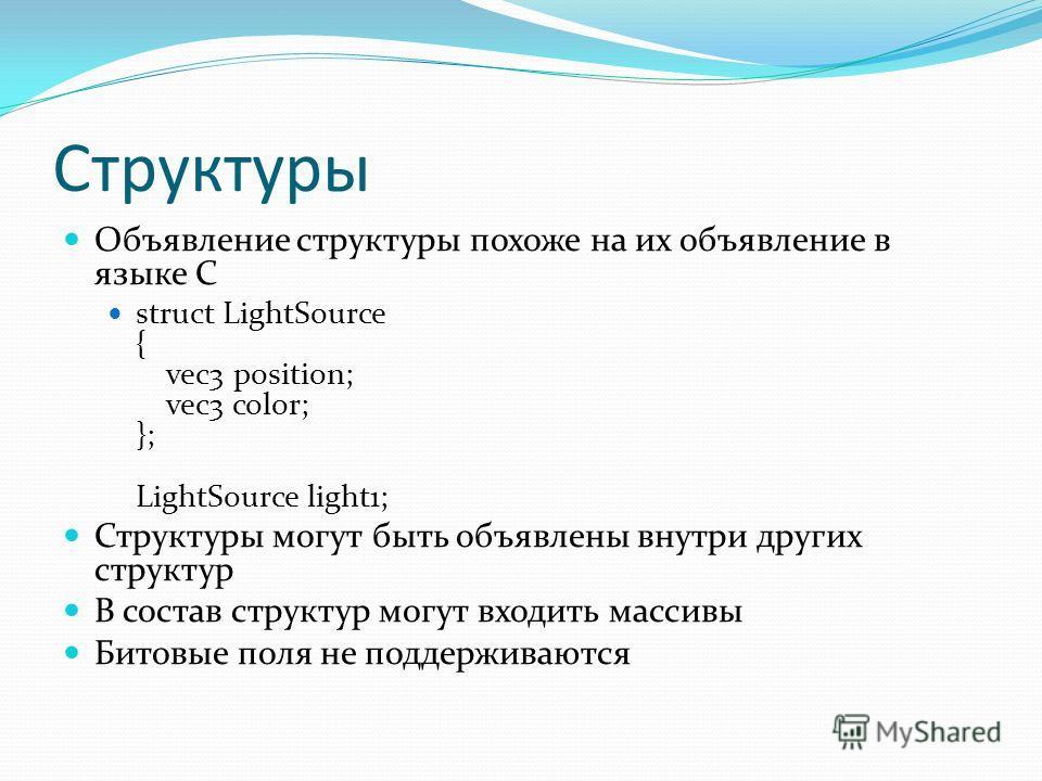Структуры Объявление структуры похоже на их объявление в языке C struct LightSource { vec3 position; vec3 color; }; LightSource light1; Структуры могут быть объявлены внутри других структур В состав структур могут входить массивы Битовые поля не подд