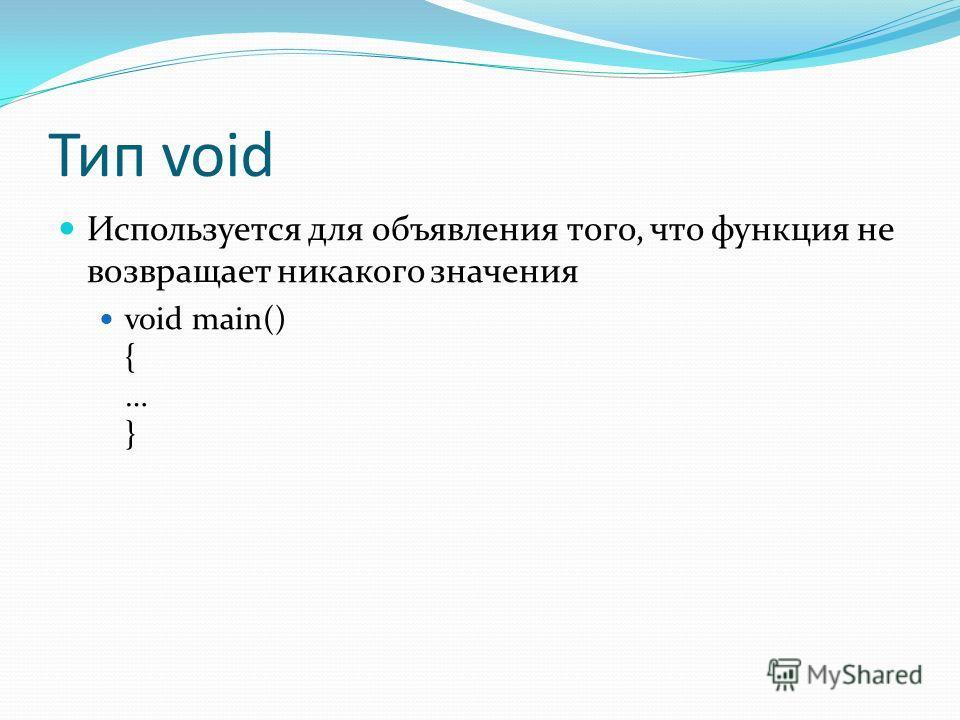 Тип void Используется для объявления того, что функция не возвращает никакого значения void main() { … }