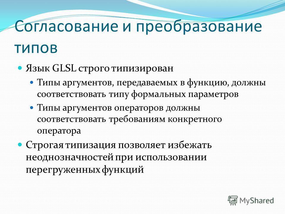 Согласование и преобразование типов Язык GLSL строго типизирован Типы аргументов, передаваемых в функцию, должны соответствовать типу формальных параметров Типы аргументов операторов должны соответствовать требованиям конкретного оператора Строгая ти