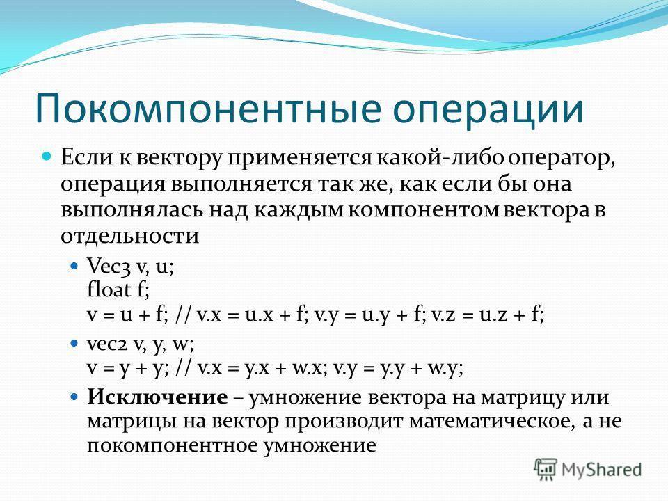 Покомпонентные операции Если к вектору применяется какой-либо оператор, операция выполняется так же, как если бы она выполнялась над каждым компонентом вектора в отдельности Vec3 v, u; float f; v = u + f; // v.x = u.x + f; v.y = u.y + f; v.z = u.z +
