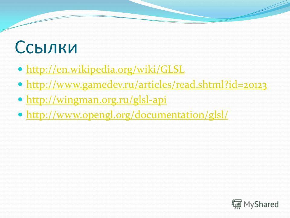 Ссылки http://en.wikipedia.org/wiki/GLSL http://www.gamedev.ru/articles/read.shtml?id=20123 http://wingman.org.ru/glsl-api http://www.opengl.org/documentation/glsl/