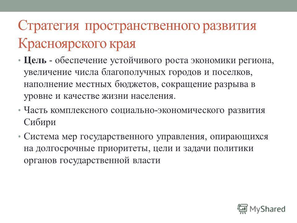 Стратегия пространственного развития Красноярского края Цель - обеспечение устойчивого роста экономики региона, увеличение числа благополучных городов и поселков, наполнение местных бюджетов, сокращение разрыва в уровне и качестве жизни населения. Ча