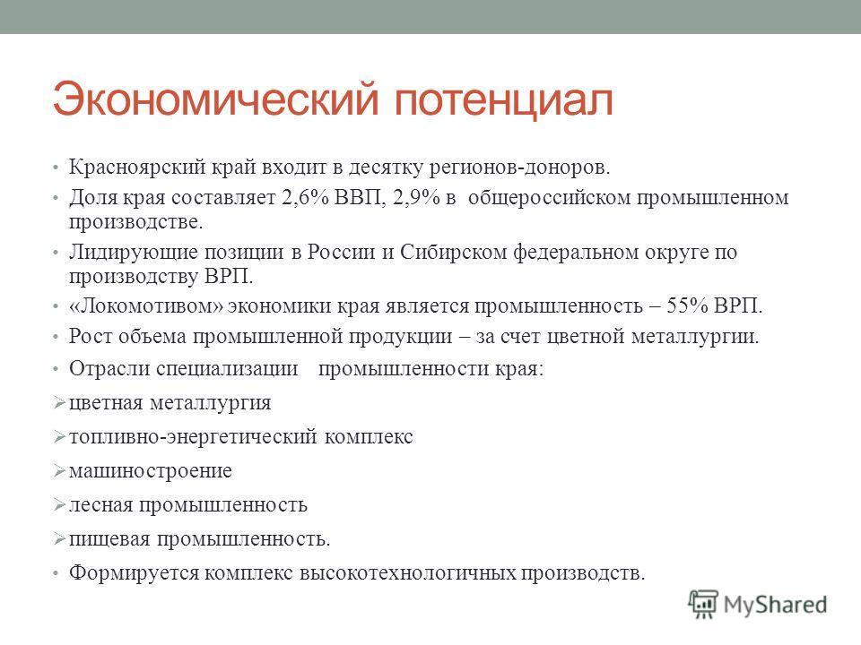 Экономический потенциал Красноярский край входит в десятку регионов-доноров. Доля края составляет 2,6% ВВП, 2,9% в общероссийском промышленном производстве. Лидирующие позиции в России и Сибирском федеральном округе по производству ВРП. «Локомотивом»