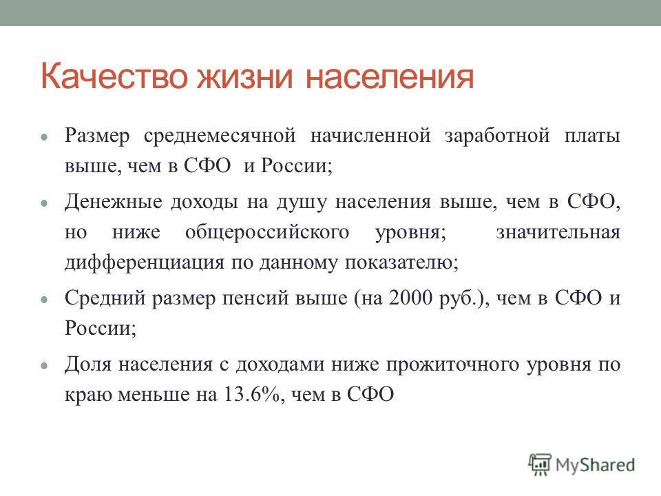 Качество жизни населения Размер среднемесячной начисленной заработной платы выше, чем в СФО и России; Денежные доходы на душу населения выше, чем в СФО, но ниже общероссийского уровня; значительная дифференциация по данному показателю; Средний размер