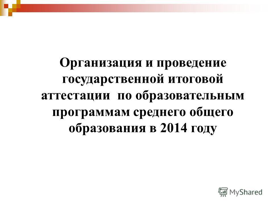 Организация и проведение государственной итоговой аттестации по образовательным программам среднего общего образования в 2014 году