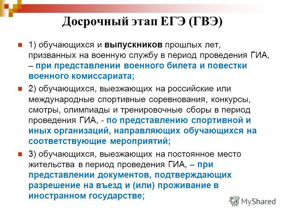Досрочный этап ЕГЭ (ГВЭ) 1) обучающихся и выпускников прошлых лет, призванных на военную службу в период проведения ГИА, – при представлении военного билета и повестки военного комиссариата; 2) обучающихся, выезжающих на российские или международные