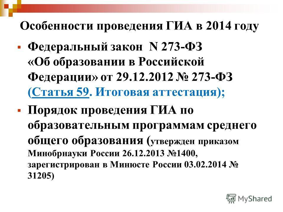 Особенности проведения ГИА в 2014 году Федеральный закон N 273-ФЗ «Об образовании в Российской Федерации» от 29.12.2012 273-ФЗ (Статья 59. Итоговая аттестация); Порядок проведения ГИА по образовательным программам среднего общего образования ( утверж
