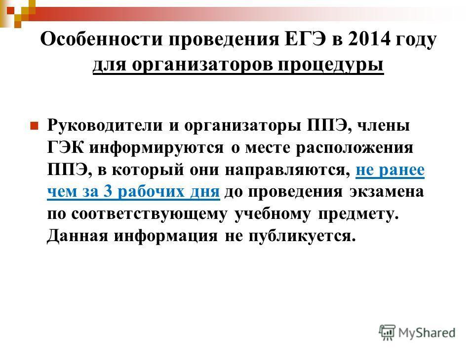Особенности проведения ЕГЭ в 2014 году для организаторов процедуры Руководители и организаторы ППЭ, члены ГЭК информируются о месте расположения ППЭ, в который они направляются, не ранее чем за 3 рабочих дня до проведения экзамена по соответствующему
