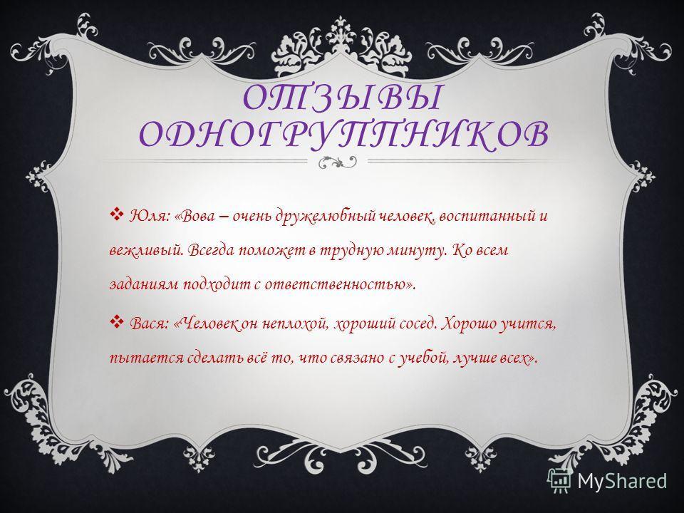 ОТЗЫВЫ ОДНОГРУППНИКОВ Юля: «Вова – очень дружелюбный человек, воспитанный и вежливый. Всегда поможет в трудную минуту. Ко всем заданиям подходит с ответственностью». Вася: «Человек он неплохой, хороший сосед. Хорошо учится, пытается сделать всё то, ч