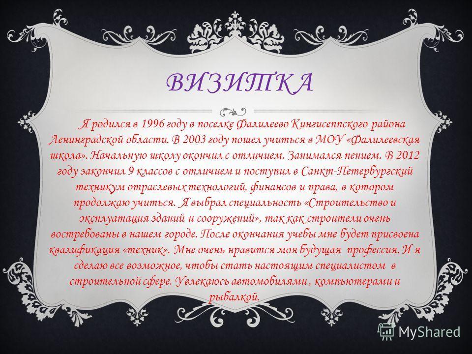 ВИЗИТКА Я родился в 1996 году в поселке Фалилеево Кингисеппского района Ленинградской области. В 2003 году пошел учиться в МОУ «Фалилеевская школа». Начальную школу окончил с отличием. Занимался пением. В 2012 году закончил 9 классов с отличием и пос