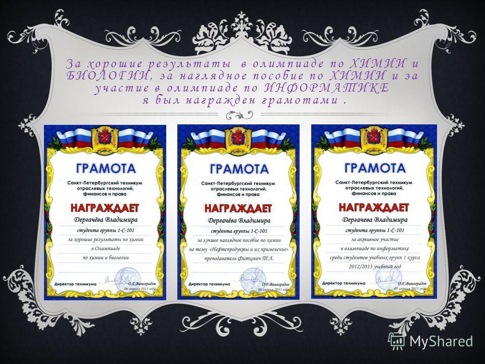За хорошие результаты в олимпиаде по ХИМИИ и БИОЛОГИИ, за наглядное пособие по ХИМИИ и за участие в олимпиаде по ИНФОРМАТИКЕ я был награжден грамотами.