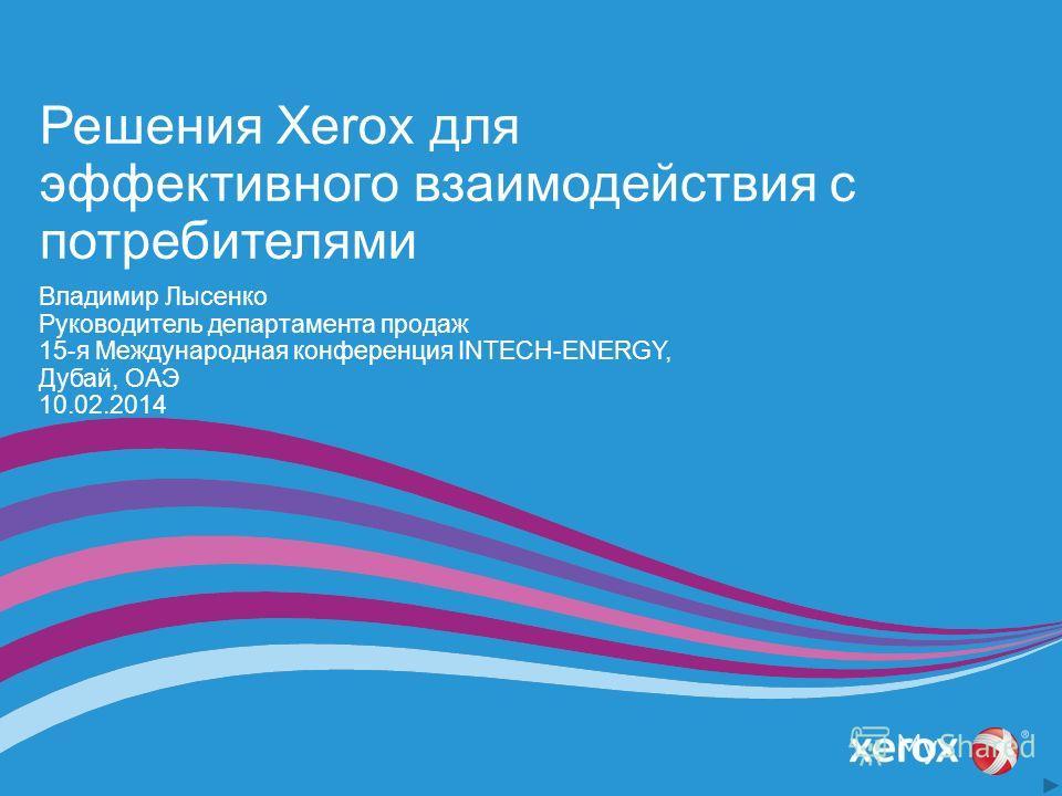 Решения Xerox для эффективного взаимодействия с потребителями Владимир Лысенко Руководитель департамента продаж 15-я Международная конференция INTECH-ENERGY, Дубай, ОАЭ 10.02.2014