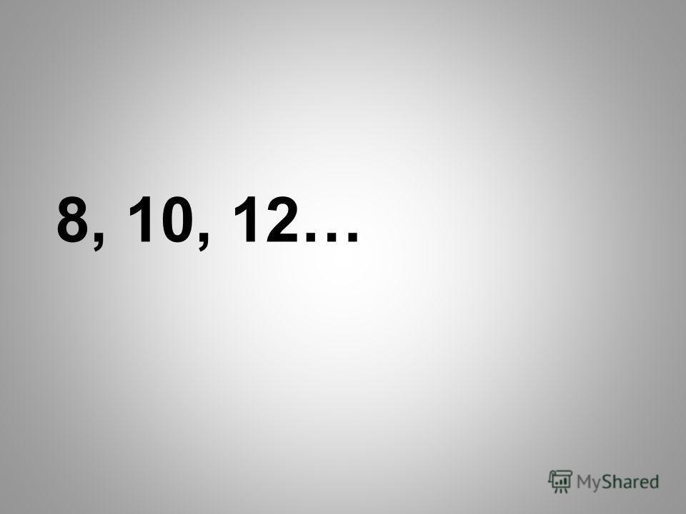 8, 10, 12…