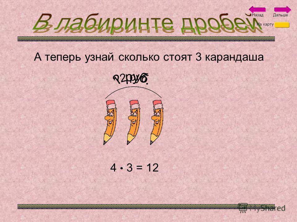 5 карандашей стоят 20 рублей. Теперь ты можешь узнать сколько стоит 1 карандаш? 20 : 5 = 4 На карту НазадДальше