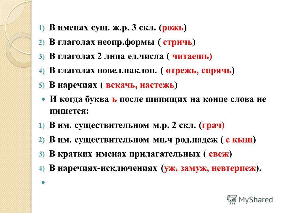 1) В именах сущ. ж.р. 3 скл. (рожь) 2) В глаголах неопр.формы ( стричь) 3) В глаголах 2 лица ед.числа ( читаешь) 4) В глаголах повел.наклон. ( отрежь, спрячь) 5) В наречиях ( вскачь, настежь) И когда буква ь после шипящих на конце слова не пишется: 1