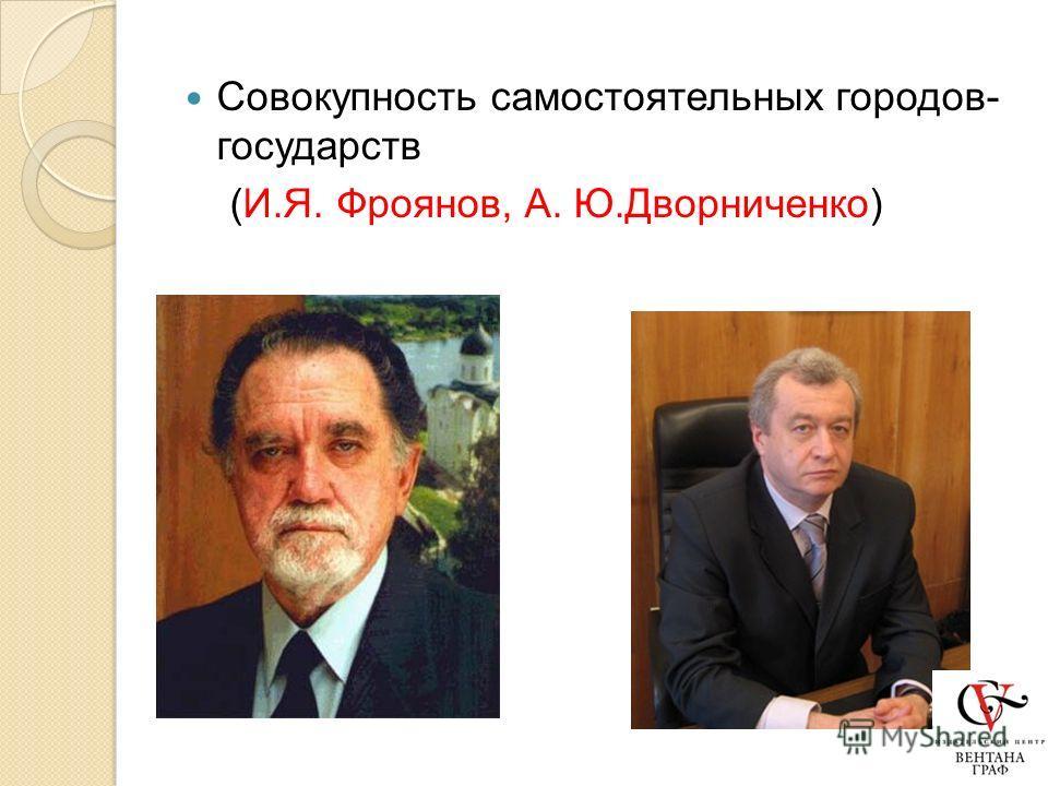 Совокупность самостоятельных городов- государств (И.Я. Фроянов, А. Ю.Дворниченко)