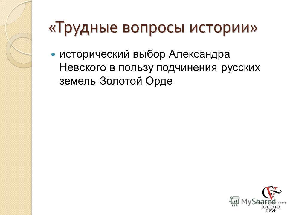 « Трудные вопросы истории » исторический выбор Александра Невского в пользу подчинения русских земель Золотой Орде