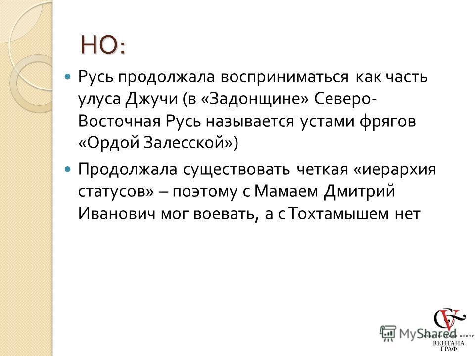 НО : Русь продолжала восприниматься как часть улуса Джучи ( в « Задонщине » Северо - Восточная Русь называется устами фрягов « Ордой Залесской ») Продолжала существовать четкая « иерархия статусов » – поэтому с Мамаем Дмитрий Иванович мог воевать, а