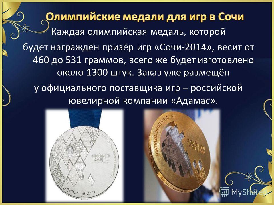Каждая олимпийская медаль, которой будет награждён призёр игр «Сочи-2014», весит от 460 до 531 граммов, всего же будет изготовлено около 1300 штук. Заказ уже размещён у официального поставщика игр – российской ювелирной компании «Адамас».